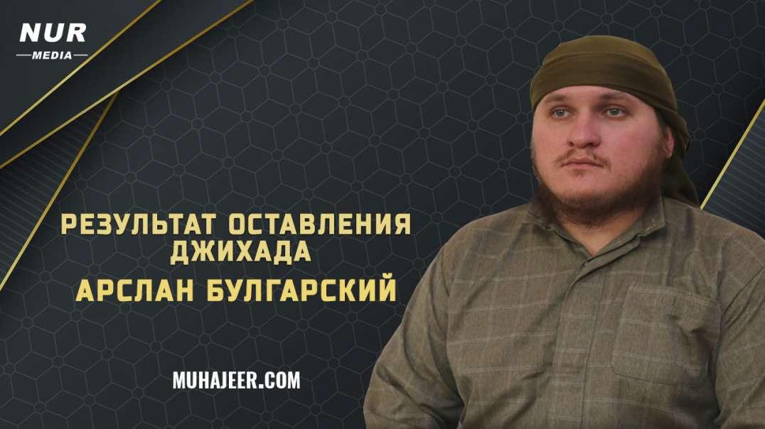 Арслан Булгарский (حفظه الله) - Результат оставления джихада